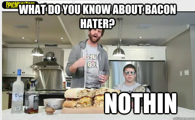 what do you know about bacon hater? nothin