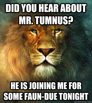 Did you hear about Mr. Tumnus? He is joining me for some Faun-due tonight