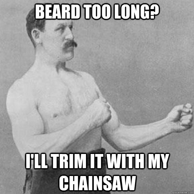 Beard too long? I'll trim it with my chainsaw - Beard too long? I'll trim it with my chainsaw  overly manly man