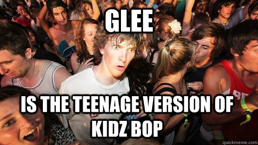 Glee is the teenage version of Kidz Bop  - Glee is the teenage version of Kidz Bop   Sudden Clarity Clarence