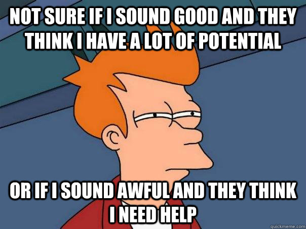 Not sure if I sound good and they think I have a lot of potential Or if I sound awful and they think I need help - Not sure if I sound good and they think I have a lot of potential Or if I sound awful and they think I need help  Futurama Fry