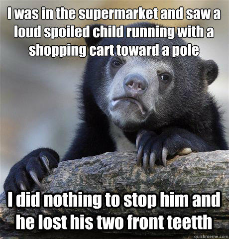 I was in the supermarket and saw a loud spoiled child running with a shopping cart toward a pole I did nothing to stop him and he lost his two front teetth - I was in the supermarket and saw a loud spoiled child running with a shopping cart toward a pole I did nothing to stop him and he lost his two front teetth  Confession Bear