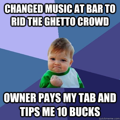 Changed music at bar to rid the ghetto crowd owner pays my tab and tips me 10 bucks - Changed music at bar to rid the ghetto crowd owner pays my tab and tips me 10 bucks  Success Kid