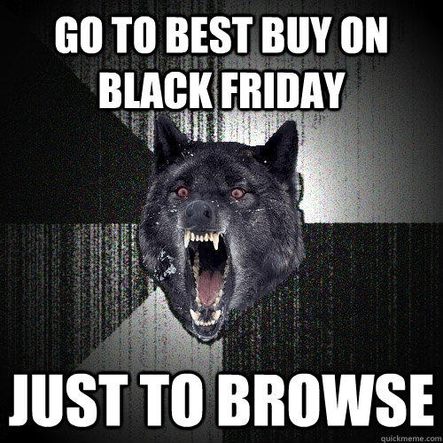 GO TO BEST BUY ON BLACK FRIDAY JUST TO BROWSE - GO TO BEST BUY ON BLACK FRIDAY JUST TO BROWSE  Insanity Wolf