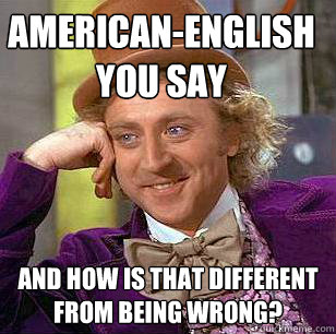 American-English you say and how is that different from being wrong? - American-English you say and how is that different from being wrong?  Condescending Wonka
