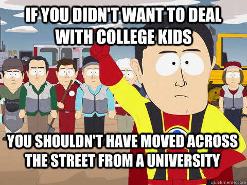 If you didn't want to deal with college kids You shouldn't have moved across the street from a University - If you didn't want to deal with college kids You shouldn't have moved across the street from a University  Captain Hindsight