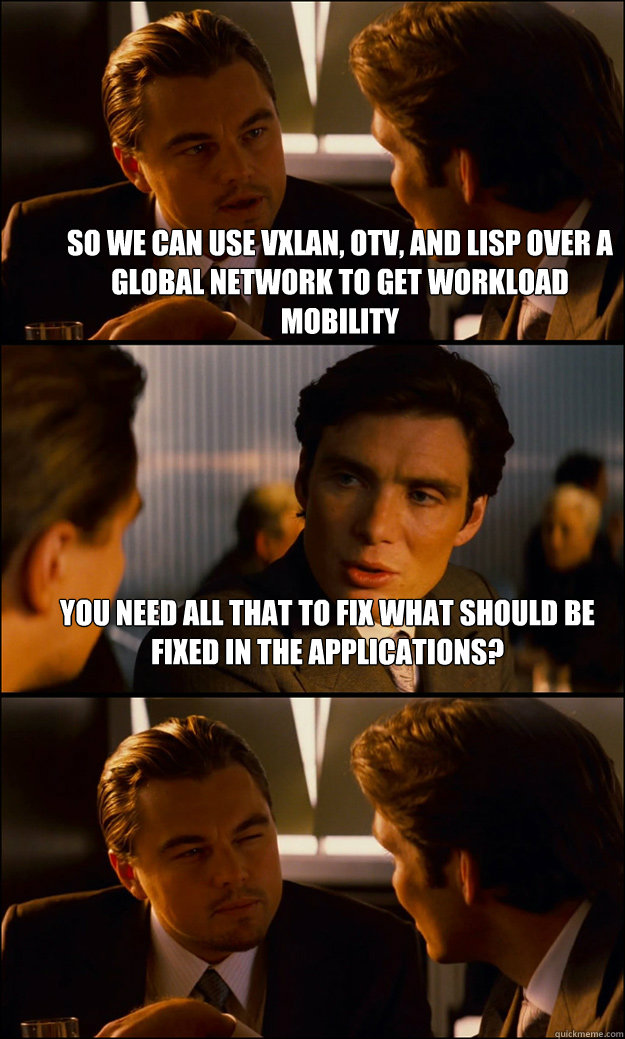 So we can use VXLAN, OTV, and LISP over a global network to get workload mobility You need all that to fix what should be fixed in the applications?  - So we can use VXLAN, OTV, and LISP over a global network to get workload mobility You need all that to fix what should be fixed in the applications?   Inception