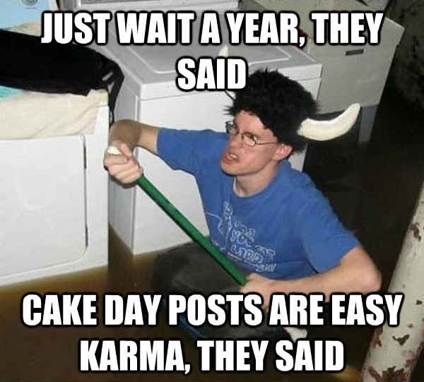 Just wait a year, they said cake day posts are Easy karma, they said - Just wait a year, they said cake day posts are Easy karma, they said  They said