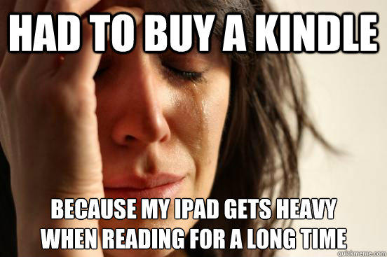 had to buy a kindle Because my ipad gets heavy when reading for a long time - had to buy a kindle Because my ipad gets heavy when reading for a long time  First World Problems
