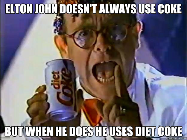 Elton John doesn't always use coke but when he does he uses diet coke - Elton John doesn't always use coke but when he does he uses diet coke  The Most Interesting Elton John