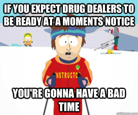 If you expect drug dealers to be ready at a moments notice You're gonna have a bad time - If you expect drug dealers to be ready at a moments notice You're gonna have a bad time  csbadtime