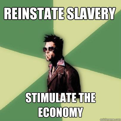 Reinstate slavery Stimulate the economy - Reinstate slavery Stimulate the economy  Helpful Tyler Durden