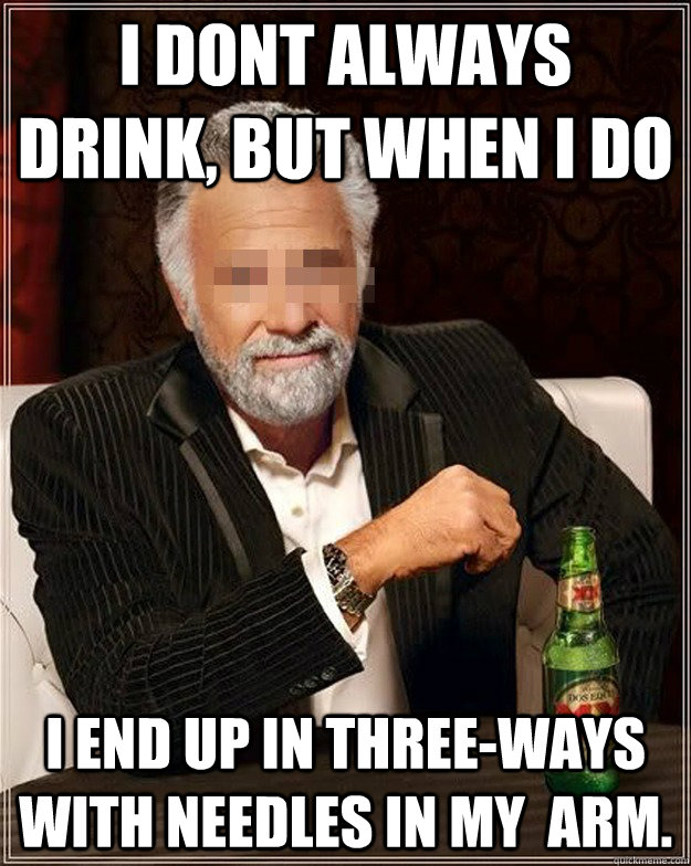 I dont always drink, but when I do I end up in three-ways with needles in my  arm.