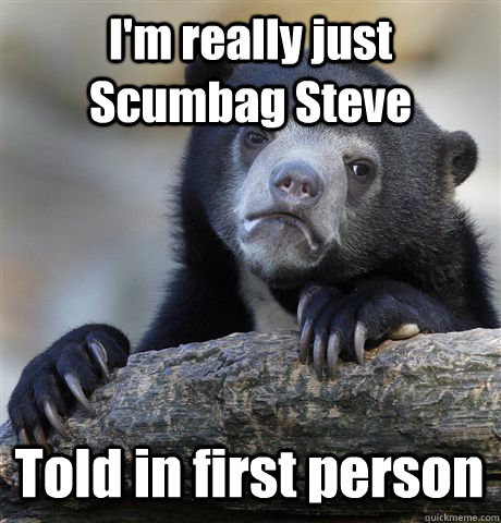 I'm really just Scumbag Steve Told in first person - I'm really just Scumbag Steve Told in first person  Confession Bear