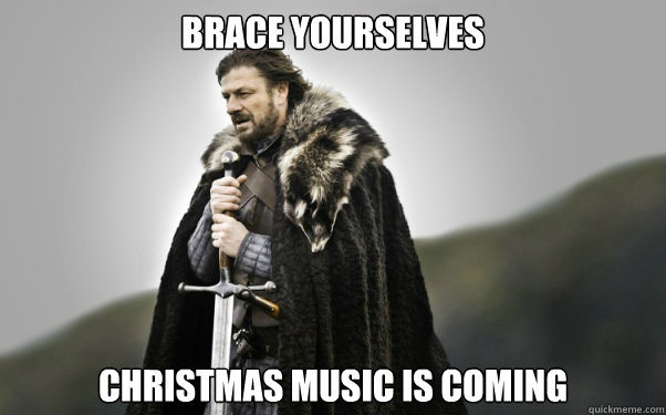 BRACE YOURSELVES Christmas music is coming - BRACE YOURSELVES Christmas music is coming  Ned Stark