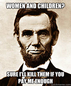 WOMEN AND CHILDREN? SURE I'LL KILL THEM IF YOU PAY ME ENOUGH  Scumbag Abraham Lincoln