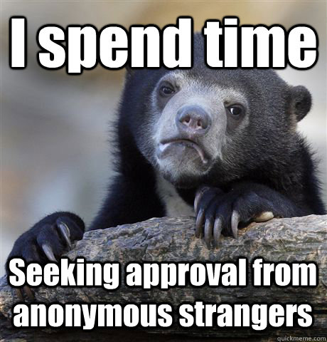 I spend time  Seeking approval from anonymous strangers - I spend time  Seeking approval from anonymous strangers  Confession Bear