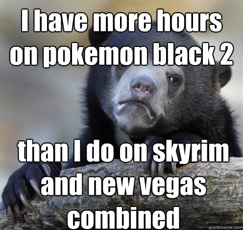 I have more hours on pokemon black 2 than I do on skyrim and new vegas combined - I have more hours on pokemon black 2 than I do on skyrim and new vegas combined  Confession Bear Eating