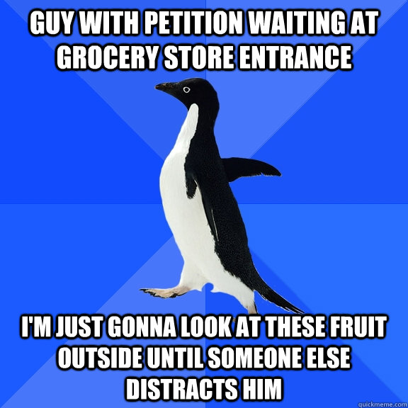 Guy with petition waiting at grocery store entrance I'm just gonna look at these fruit outside until someone else distracts him - Guy with petition waiting at grocery store entrance I'm just gonna look at these fruit outside until someone else distracts him  Socially Awkward Penguin