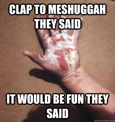 Clap to Meshuggah they said It would be fun they said - Clap to Meshuggah they said It would be fun they said  Damn polyrhythms