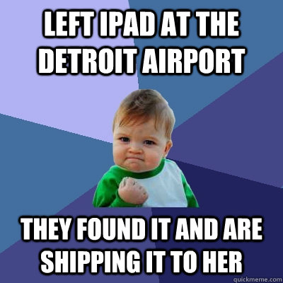 Left iPad at the detroit airport They found it and are shipping it to her - Left iPad at the detroit airport They found it and are shipping it to her  Success Kid