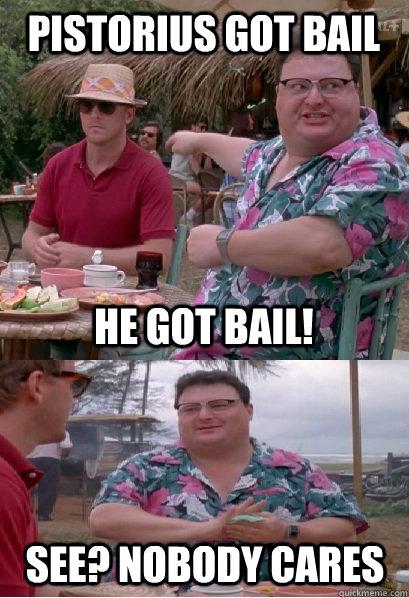 Pistorius got bail he got bail! See? nobody cares  Nobody Cares