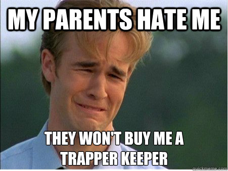 My parents hate me they won't buy me a  trapper keeper - My parents hate me they won't buy me a  trapper keeper  1990s Problems