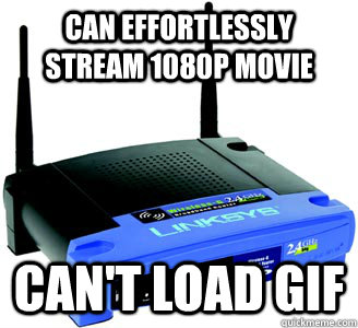 Can effortlessly stream 1080p movie can't load gif  Scumbag Internet