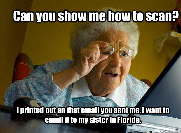 Can you show me how to scan? I printed out an that email you sent me, I want to email it to my sister in Florida. - Can you show me how to scan? I printed out an that email you sent me, I want to email it to my sister in Florida.  Grandma finds the Internet