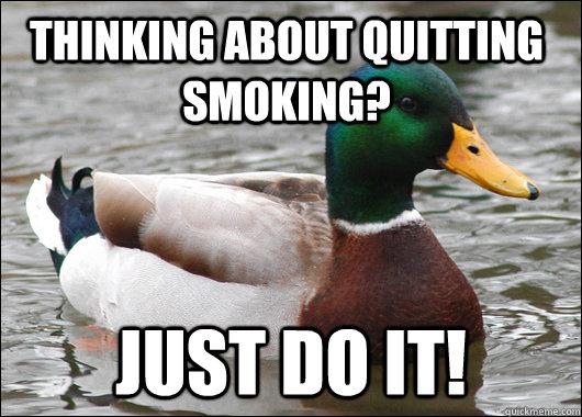 Thinking about quitting smoking? just do it! - Thinking about quitting smoking? just do it!  Actual Advice Mallard
