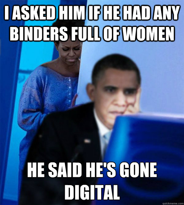 I asked him if HE had any binders full of women He said he's gone digital - I asked him if HE had any binders full of women He said he's gone digital  Misc