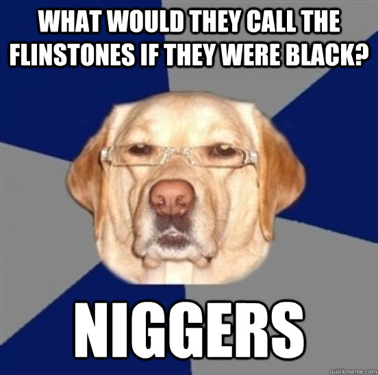 What would they call the flinstones if they were black? NIGGERS