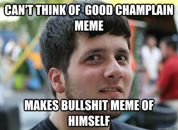 Can't think of  good champlain meme makes bullshit meme of himself