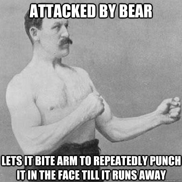 Attacked by bear Lets it bite arm to Repeatedly punch it in the face till it runs away - Attacked by bear Lets it bite arm to Repeatedly punch it in the face till it runs away  overly manly man