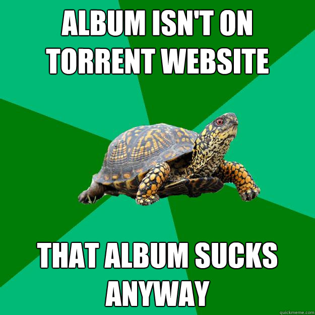 Album isn't on torrent website that album sucks anyway  Torrenting Turtle