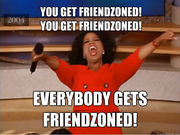 You get friendzoned!  You get friendzoned! EVERYBODY GETS FRIENDZONED!  oprah you get a car