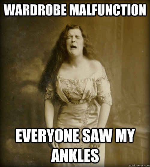 wardrobe malfunction everyone saw my ankles - wardrobe malfunction everyone saw my ankles  1890s Problems