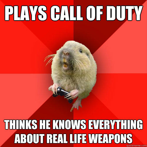 Plays call of duty Thinks he knows everything about real life weapons