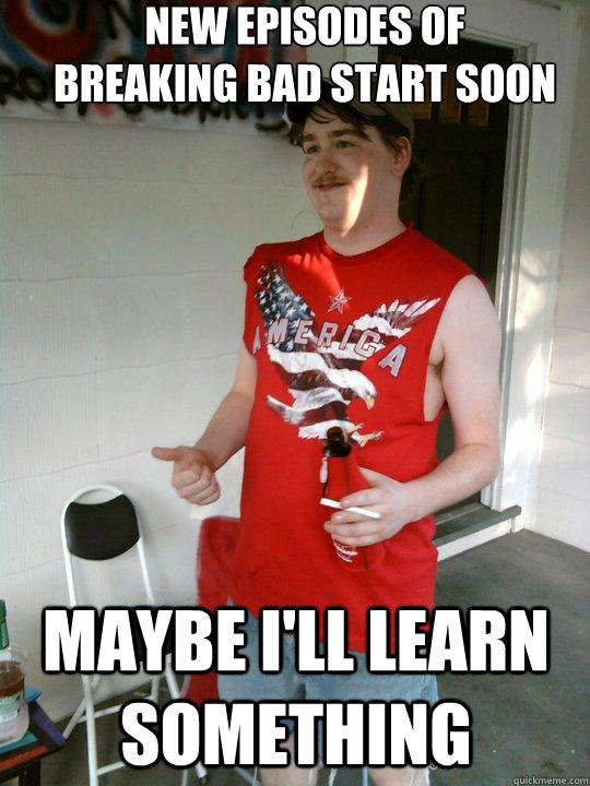 new episodes of  breaking bad start soon maybe i'll learn something  Redneck Randal