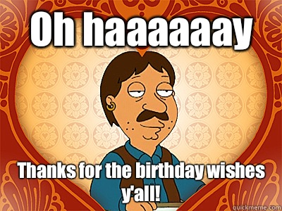 Oh haaaaaay Thanks for the birthday wishes y'all! - Oh haaaaaay Thanks for the birthday wishes y'all!  Family Guy bruce