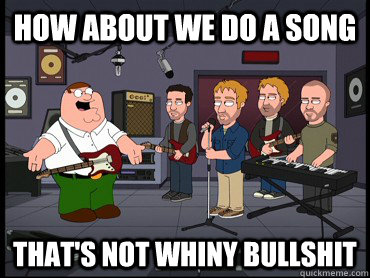 how about we do a song that's not whiny bullshit - how about we do a song that's not whiny bullshit  Misc