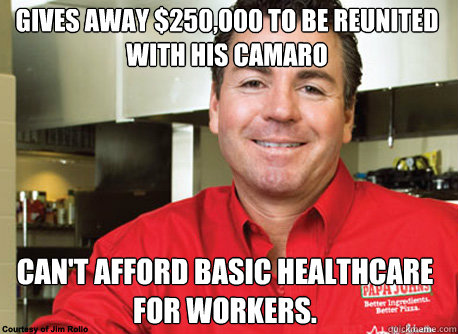 Gives away $250,000 to be reunited with his CAmaro Can't afford basic healthcare for workers. - Gives away $250,000 to be reunited with his CAmaro Can't afford basic healthcare for workers.  Scumbag John Schnatter
