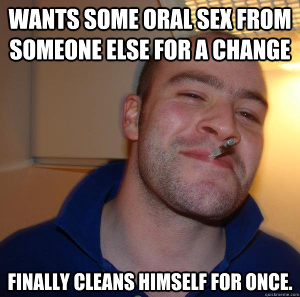 Wants some oral sex from someone else for a change finally cleans himself for once. - Wants some oral sex from someone else for a change finally cleans himself for once.  Misc