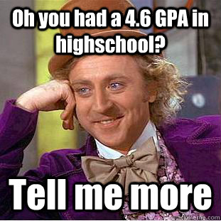 Oh you had a 4.6 GPA in highschool? Tell me more - Oh you had a 4.6 GPA in highschool? Tell me more  Condescending Wonka