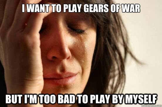 I want to play Gears of War But I'm too bad to play by myself - I want to play Gears of War But I'm too bad to play by myself  First World Problems