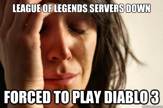 League of legends servers down forced to play diablo 3 - League of legends servers down forced to play diablo 3  First World Problems