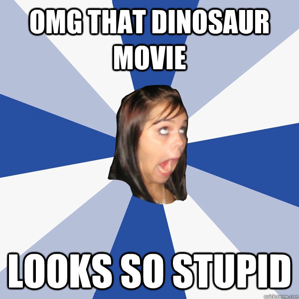 omg that dinosaur movie looks so stupid - omg that dinosaur movie looks so stupid  Annoying Facebook Girl