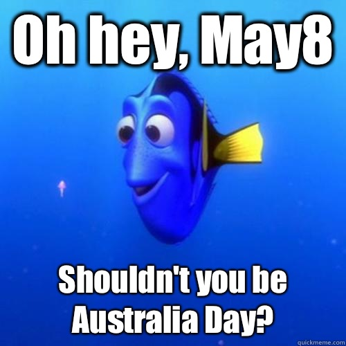 Oh hey, May8 Shouldn't you be Australia Day? - Oh hey, May8 Shouldn't you be Australia Day?  dory