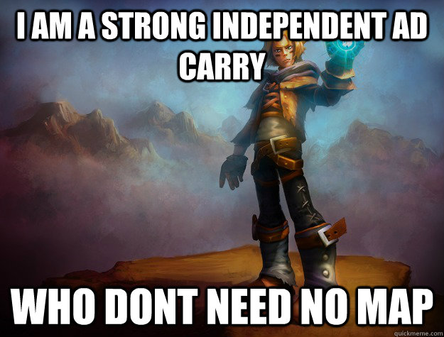 i am a strong independent ad carry who dont need no map