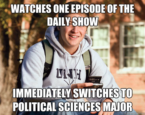 Watches one episode of the Daily Show Immediately switches to political sciences major  College Freshman